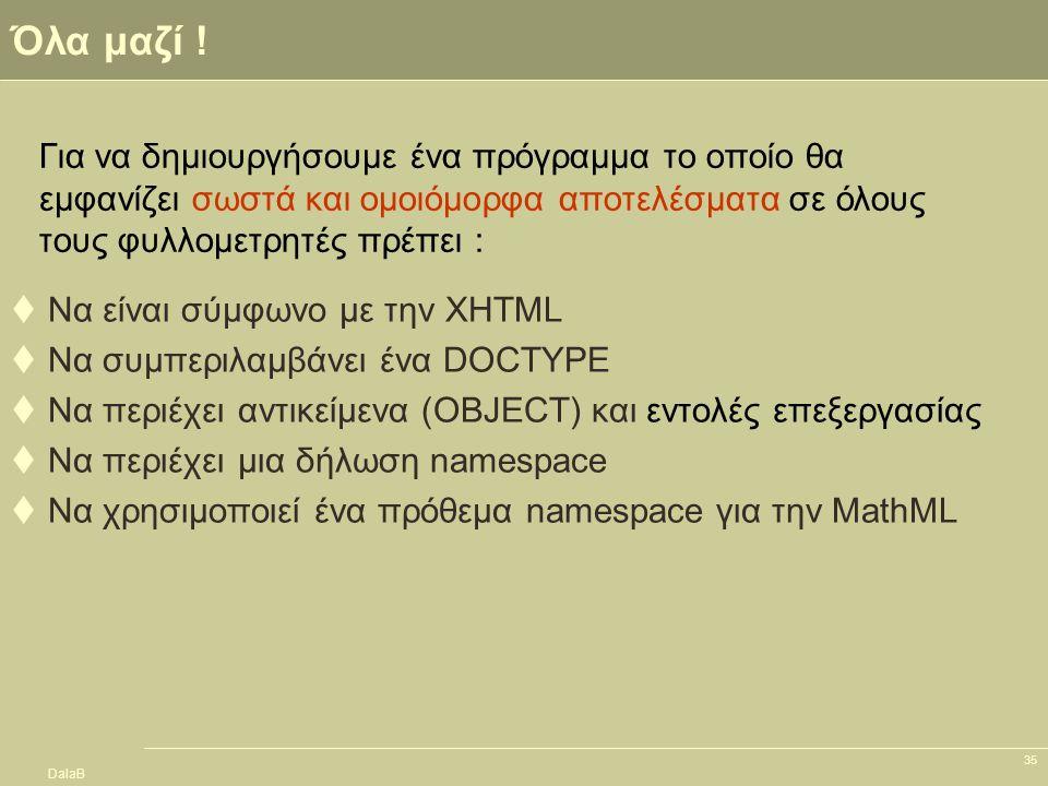 DalaB 35 Όλα μαζί !  Να είναι σύμφωνο με την XHTML  Να συμπεριλαμβάνει ένα DOCTYPE  Να περιέχει αντικείμενα (OBJECT) και εντολές επεξεργασίας  Να