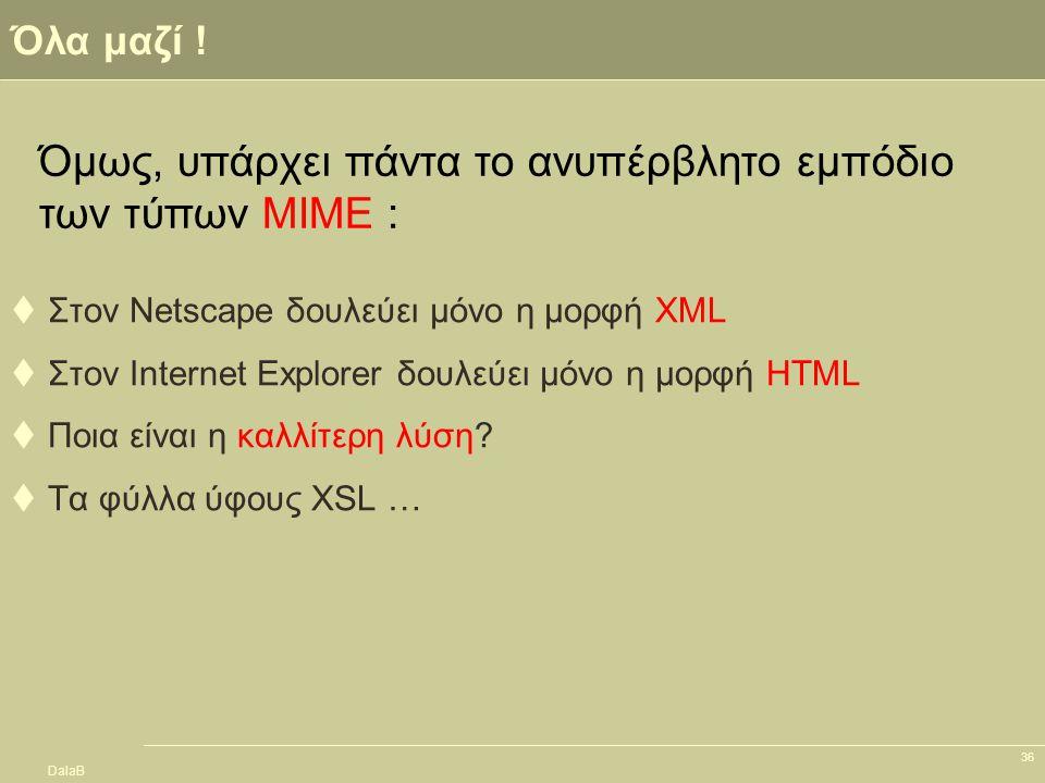 DalaB 36 Όλα μαζί !  Στον Netscape δουλεύει μόνο η μορφή XML  Στον Internet Explorer δουλεύει μόνο η μορφή HTML  Ποια είναι η καλλίτερη λύση?  Τα