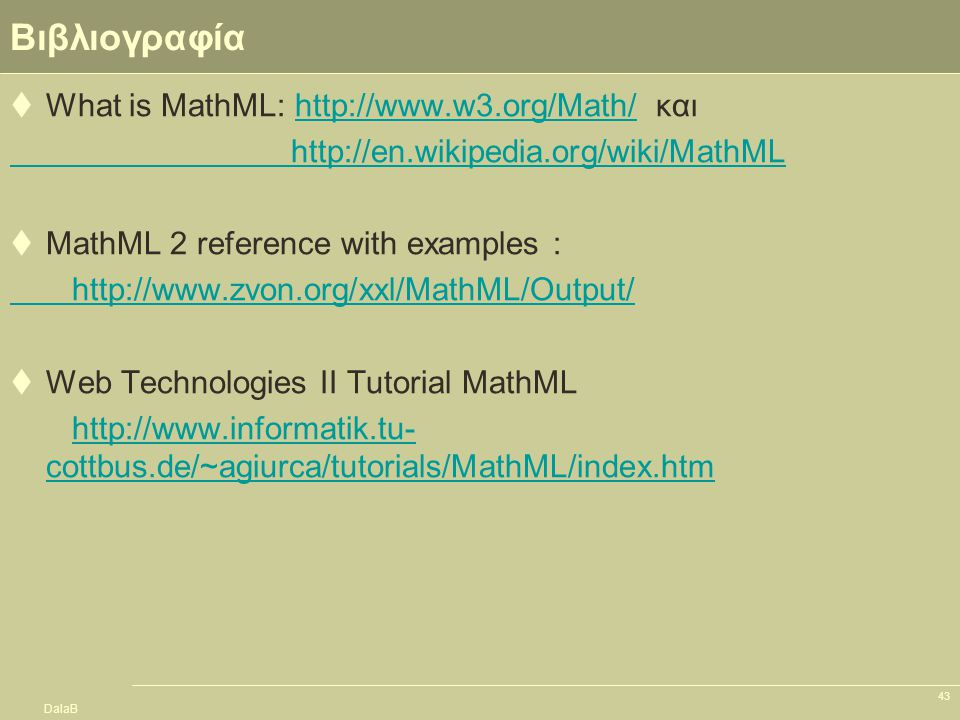 DalaB 43 Βιβλιογραφία  What is MathML: http://www.w3.org/Math/ καιhttp://www.w3.org/Math/ http://en.wikipedia.org/wiki/MathML  MathML 2 reference with examples : http://www.zvon.org/xxl/MathML/Output/  Web Technologies II Tutorial MathML http://www.informatik.tu- cottbus.de/~agiurca/tutorials/MathML/index.htmhttp://www.informatik.tu- cottbus.de/~agiurca/tutorials/MathML/index.htm