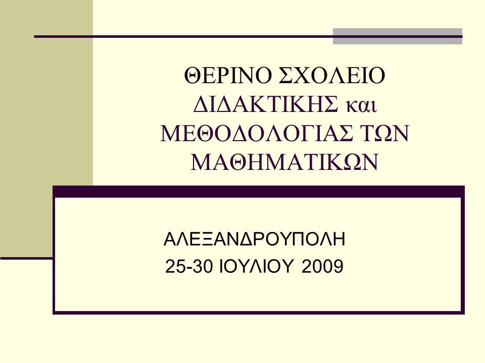 ΘΕΡΙΝΟ ΣΧΟΛΕΙΟ ΔΙΔΑΚΤΙΚΗΣ και ΜΕΘΟΔΟΛΟΓΙΑΣ ΤΩΝ ΜΑΘΗΜΑΤΙΚΩΝ ΑΛΕΞΑΝΔΡΟΥΠΟΛΗ 25-30 ΙΟΥΛΙΟΥ 2009