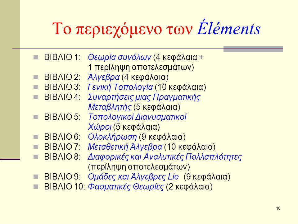 10 Το περιεχόμενο των Éléments ΒΙΒΛΙΟ 1: Θεωρία συνόλων (4 κεφάλαια + 1 περίληψη αποτελεσμάτων) ΒΙΒΛΙΟ 2: Άλγεβρα (4 κεφάλαια) ΒΙΒΛΙΟ 3: Γενική Τοπολογία (10 κεφάλαια) ΒΙΒΛΙΟ 4: Συναρτήσεις μιας Πραγματικής Μεταβλητής (5 κεφάλαια) ΒΙΒΛΙΟ 5: Τοπολογικοί Διανυσματικοί Χώροι (5 κεφάλαια) ΒΙΒΛΙΟ 6: Ολοκλήρωση (9 κεφάλαια) ΒΙΒΛΙΟ 7: Μεταθετική Άλγεβρα (10 κεφάλαια) ΒΙΒΛΙΟ 8: Διαφορικές και Αναλυτικές Πολλαπλότητες (περίληψη αποτελεσμάτων) ΒΙΒΛΙΟ 9: Ομάδες και Άλγεβρες Lie (9 κεφάλαια) ΒΙΒΛΙΟ 10: Φασματικές Θεωρίες (2 κεφάλαια)