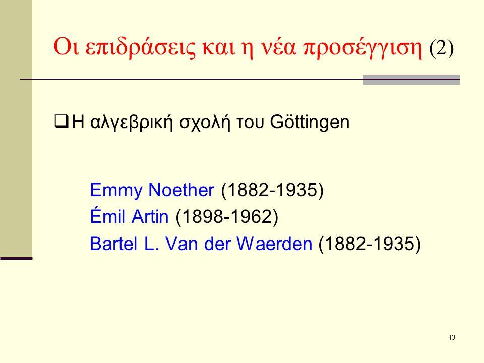 13 Οι επιδράσεις και η νέα προσέγγιση (2)  Η αλγεβρική σχολή του Göttingen Emmy Noether (1882-1935) Émil Artin (1898-1962) Bartel L.