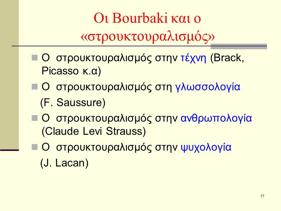 17 Οι Bourbaki και ο «στρουκτουραλισμός» Ο στρουκτουραλισμός στην τέχνη (Brack, Picasso κ.α) Ο στρουκτουραλισμός στη γλωσσολογία (F. Saussure) Ο στρου