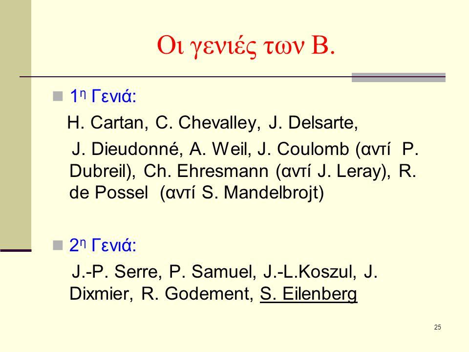 25 Οι γενιές των Β. 1 η Γενιά: H. Cartan, C. Chevalley, J. Delsarte, J. Dieudonné, A. Weil, J. Coulomb (αντί P. Dubreil), Ch. Ehresmann (αντί J. Leray