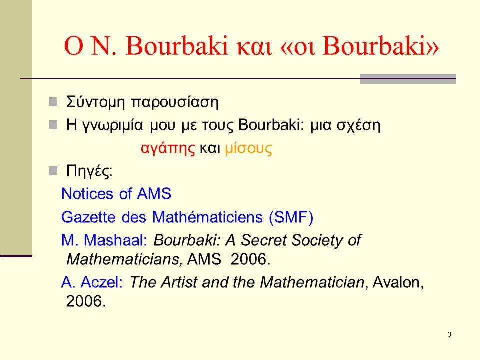 3 Ο N. Bourbaki και «οι Bourbaki» Σύντομη παρουσίαση Η γνωριμία μου με τους Bourbaki: μια σχέση αγάπης και μίσους Πηγές: Notices of AMS Gazette des Ma
