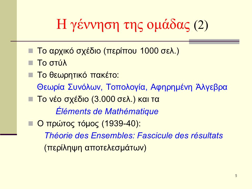 5 Η γέννηση της ομάδας (2) Το αρχικό σχέδιο (περίπου 1000 σελ.) Το στύλ Το θεωρητικό πακέτο: Θεωρία Συνόλων, Τοπολογία, Αφηρημένη Άλγεβρα Το νέο σχέδιο (3.000 σελ.) και τα Éléments de Mathématique Ο πρώτος τόμος (1939-40): Théorie des Ensembles: Fascicule des résultats (περίληψη αποτελεσμάτων)