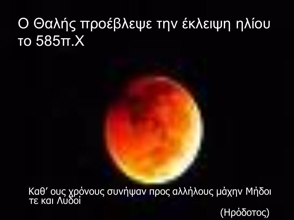 Ο Θαλής προέβλεψε την έκλειψη ηλίου το 585π.Χ Καθ' ους χρόνους συνήψαν προς αλλήλους μάχην Μήδοι τε και Λυδοί Καθ' ους χρόνους συνήψαν προς αλλήλους μ