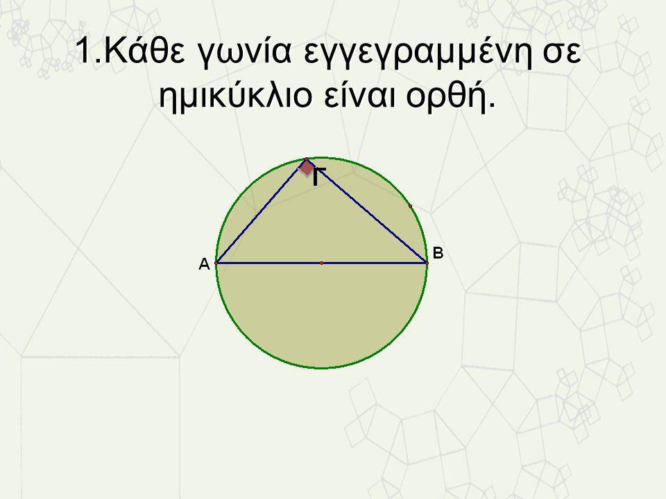 1.Κάθε γωνία εγγεγραμμένη σε ημικύκλιο είναι ορθή.