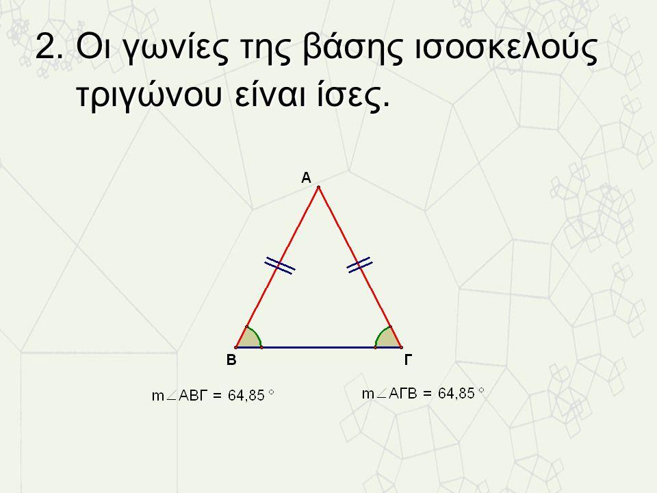 2. Οι γωνίες της βάσης ισοσκελούς τριγώνου είναι ίσες.