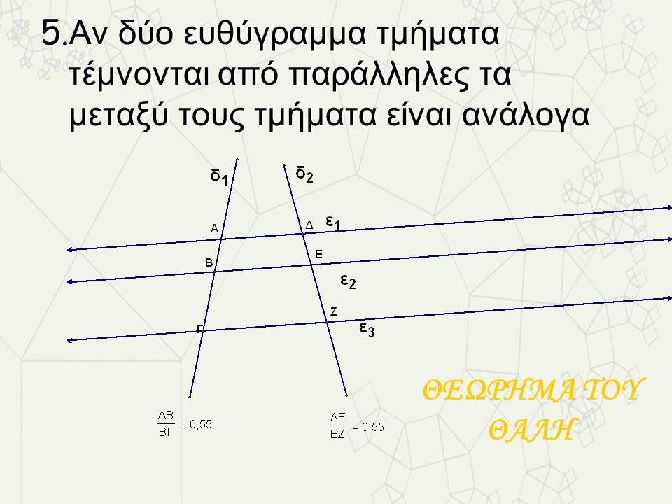 5. Αν δύο ευθύγραμμα τμήματα τέμνονται από παράλληλες τα μεταξύ τους τμήματα είναι ανάλογα ΘΕΩΡΗΜΑ ΤΟΥ ΘΑΛΗ