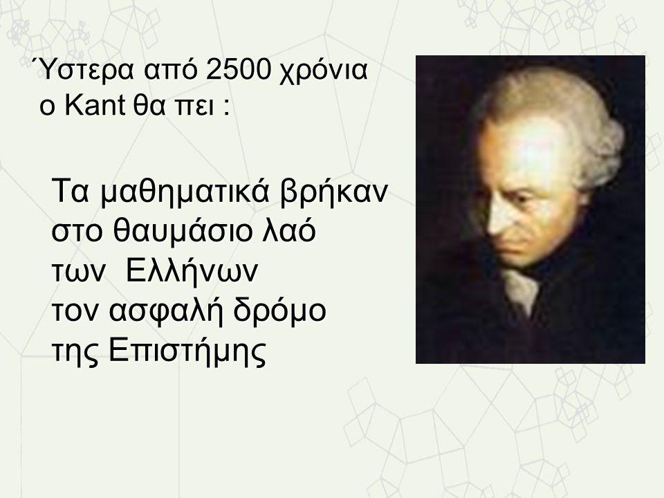 Τα μαθηματικά βρήκαν στο θαυμάσιο λαό των Ελλήνων τον ασφαλή δρόμο της Επιστήμης Ύστερα από 2500 χρόνια Ύστερα από 2500 χρόνια ο Kant θα πει : ο Kant