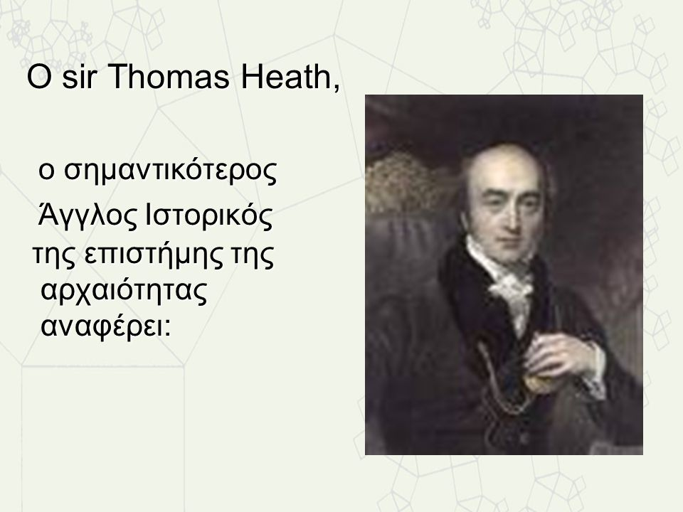 Ο sir Thomas Heath, ο σημαντικότερος Άγγλος Ιστορικός της επιστήμης της αρχαιότητας αναφέρει: Ο sir Thomas Heath, ο σημαντικότερος Άγγλος Ιστορικός τη