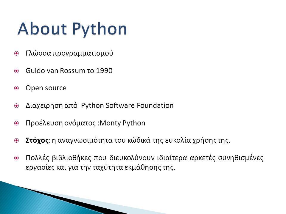  Γλώσσα προγραμματισμού  Guido van Rossum το 1990  Open source  Διαχειρηση από Python Software Foundation  Προέλευση ονόματος :Monty Python  Στόχος: η αναγνωσιμότητα του κώδικά της ευκολία χρήσης της.