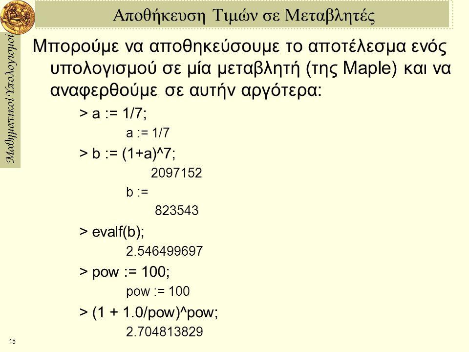 Μαθηματικοί Υπολογισμοί 15 Αποθήκευση Τιμών σε Μεταβλητές Μπορούμε να αποθηκεύσουμε το αποτέλεσμα ενός υπολογισμού σε μία μεταβλητή (της Maple) και να αναφερθούμε σε αυτήν αργότερα: > a := 1/7; a := 1/7 > b := (1+a)^7; 2097152 b :=  823543 > evalf(b); 2.546499697 > pow := 100; pow := 100 > (1 + 1.0/pow)^pow; 2.704813829