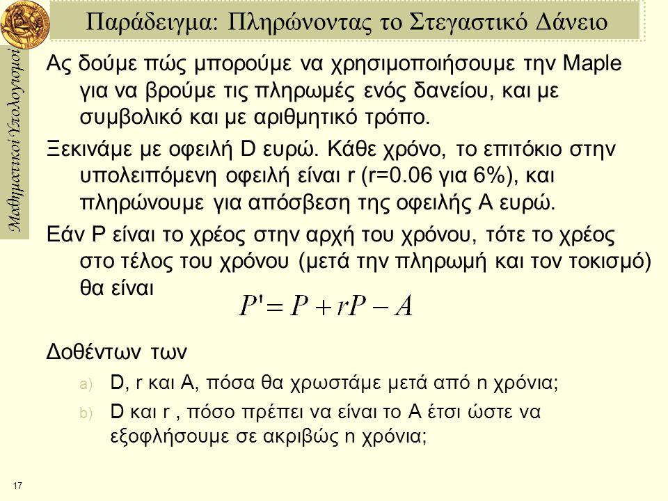 Μαθηματικοί Υπολογισμοί 17 Παράδειγμα: Πληρώνοντας το Στεγαστικό Δάνειο Ας δούμε πώς μπορούμε να χρησιμοποιήσουμε την Maple για να βρούμε τις πληρωμές ενός δανείου, και με συμβολικό και με αριθμητικό τρόπο.