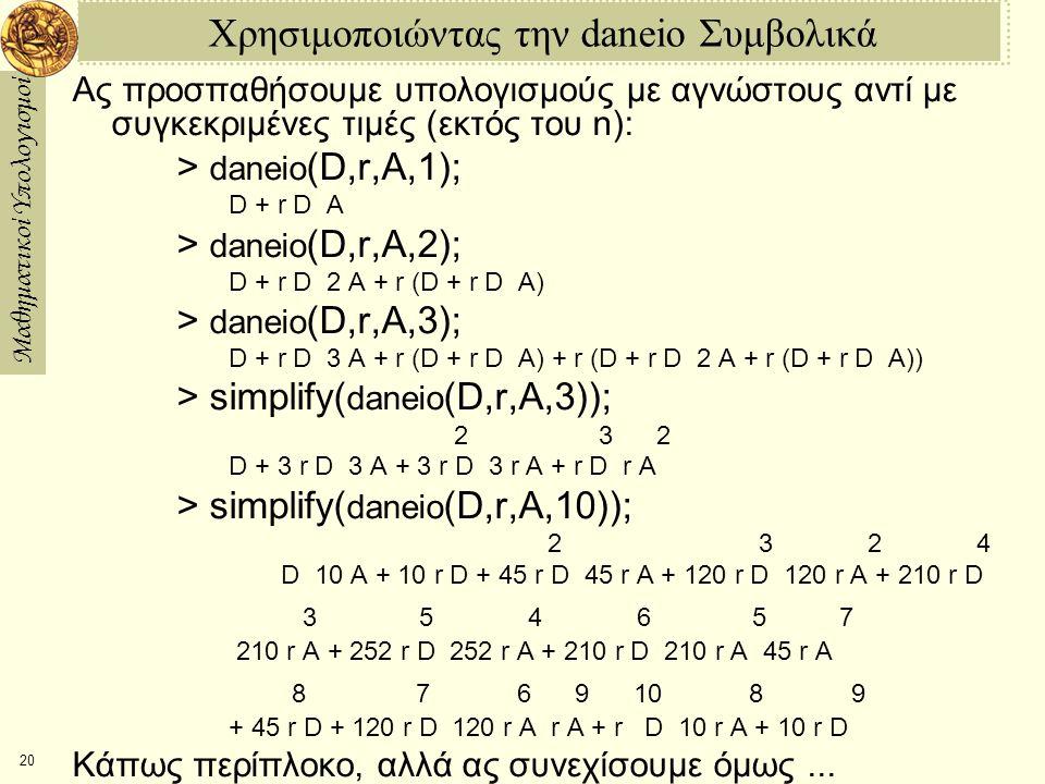 Μαθηματικοί Υπολογισμοί 20 Χρησιμοποιώντας την daneio Συμβολικά Ας προσπαθήσουμε υπολογισμούς με αγνώστους αντί με συγκεκριμένες τιμές (εκτός του n): > daneio (D,r,A,1); D + r D  A > daneio (D,r,A,2); D + r D  2 A + r (D + r D  A) > daneio (D,r,A,3); D + r D  3 A + r (D + r D  A) + r (D + r D  2 A + r (D + r D  A)) > simplify( daneio (D,r,A,3)); 2 3 2 D + 3 r D  3 A + 3 r D  3 r A + r D  r A > simplify( daneio (D,r,A,10)); 2 3 2 4 D  10 A + 10 r D + 45 r D  45 r A + 120 r D  120 r A + 210 r D 3 5 4 6 5 7  210 r A + 252 r D  252 r A + 210 r D  210 r A  45 r A 8 7 6 9 10 8 9 + 45 r D + 120 r D  120 r A  r A + r D  10 r A + 10 r D Κάπως περίπλοκο, αλλά ας συνεχίσουμε όμως...