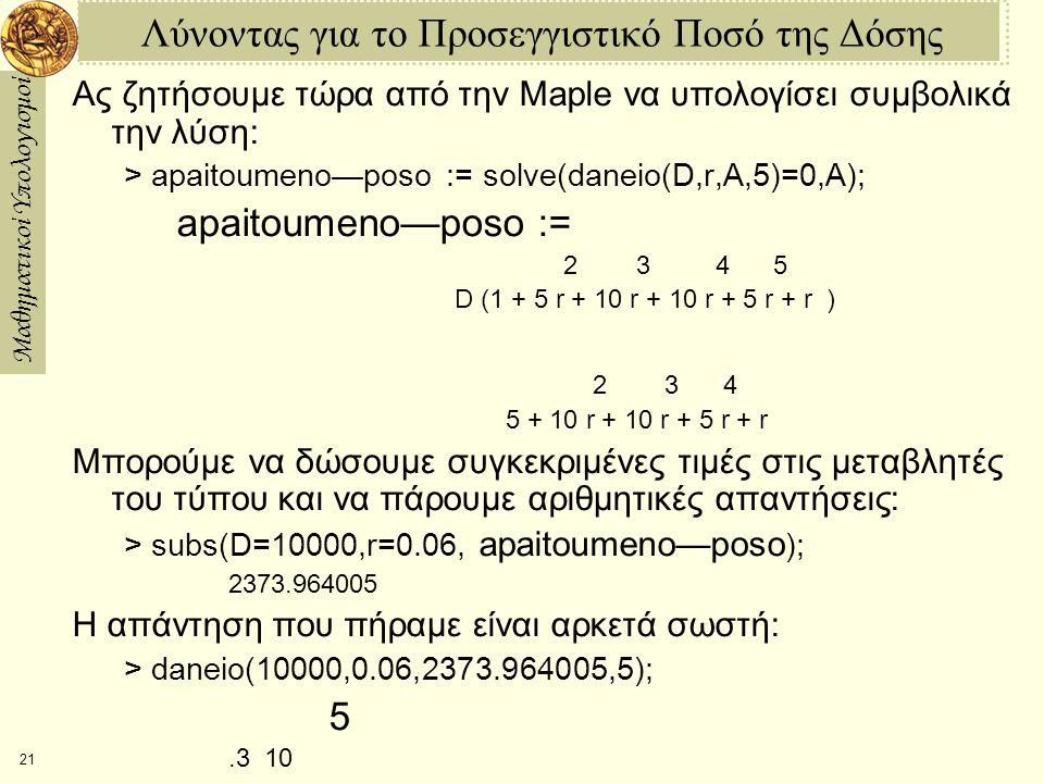 Μαθηματικοί Υπολογισμοί 21 Λύνοντας για το Προσεγγιστικό Ποσό της Δόσης Ας ζητήσουμε τώρα από την Maple να υπολογίσει συμβολικά την λύση: > apaitoumeno—poso := solve(daneio(D,r,A,5)=0,A); apaitoumeno—poso := 2 3 4 5 D (1 + 5 r + 10 r + 10 r + 5 r + r )  2 3 4 5 + 10 r + 10 r + 5 r + r Μπορούμε να δώσουμε συγκεκριμένες τιμές στις μεταβλητές του τύπου και να πάρουμε αριθμητικές απαντήσεις: > subs(D=10000,r=0.06, apaitoumeno—poso ); 2373.964005 Η απάντηση που πήραμε είναι αρκετά σωστή: > daneio(10000,0.06,2373.964005,5); 5 .3 10