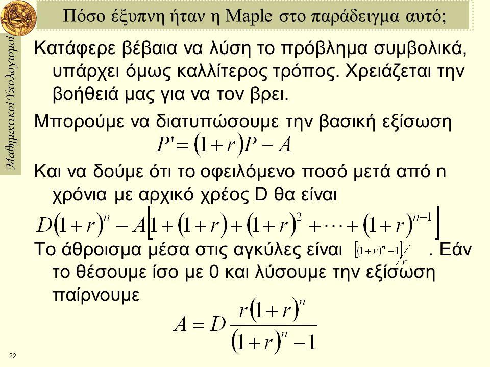 Μαθηματικοί Υπολογισμοί 22 Πόσο έξυπνη ήταν η Maple στο παράδειγμα αυτό; Κατάφερε βέβαια να λύση το πρόβλημα συμβολικά, υπάρχει όμως καλλίτερος τρόπος.