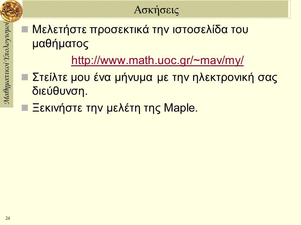 Μαθηματικοί Υπολογισμοί 24 Ασκήσεις Μελετήστε προσεκτικά την ιστοσελίδα του μαθήματος http://www.math.uoc.gr/~mav/my/ Στείλτε μου ένα μήνυμα με την ηλεκτρονική σας διεύθυνση.