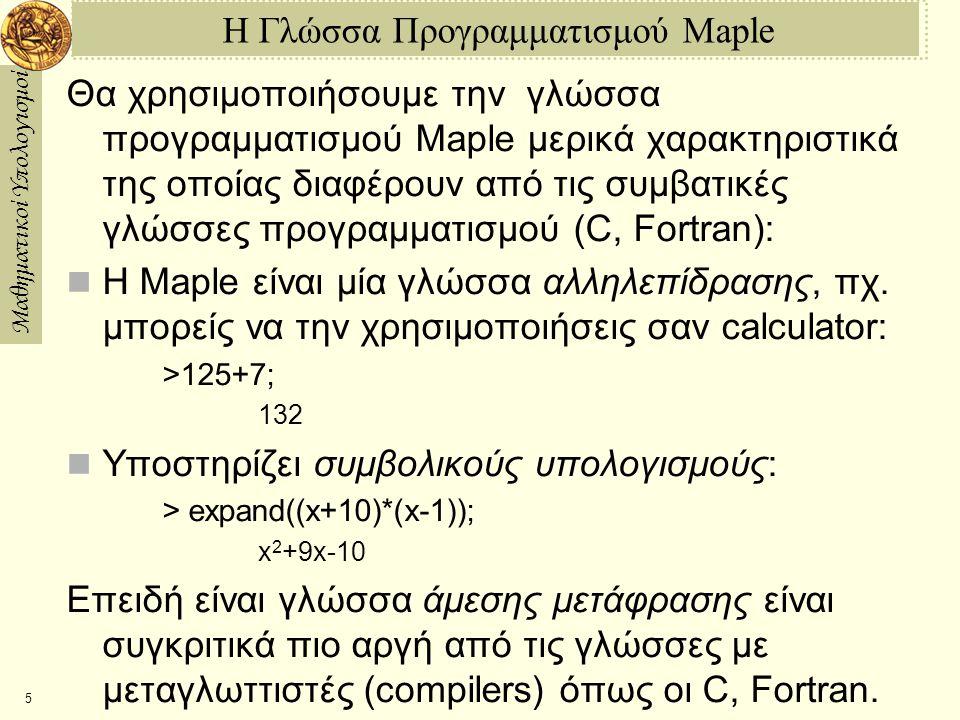 Μαθηματικοί Υπολογισμοί 16 Συμβολικοί Υπολογισμοί στην Maple Όταν αναφερθούμε σε μια μεταβλητή στην οποία δεν έχουμε δώσει κάποια τιμή, η Maple την θεωρεί σαν άγνωστη, και κάνει μόνον συμβολικές πράξεις με αυτήν: > (x^51)/(x1); 5 x  1  x  1 > simplify((x^51)/(x1)); 4 3 2 x + x + x + x + 1 > (x+1)^5; 5 (x + 1) > expand((x+1)^5); 5 4 3 2 x + 5 x + 10 x + 10 x + 5 x + 1 > b := x^2+1; 2 b := x + 1 > subs(x=5,b); 26