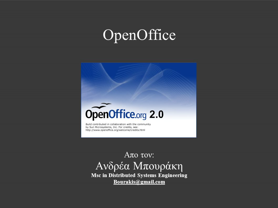 OpenOffice Απο τον: Ανδρέα Μπουράκη Msc in Distributed Systems Engineering Bourakis@gmail.com
