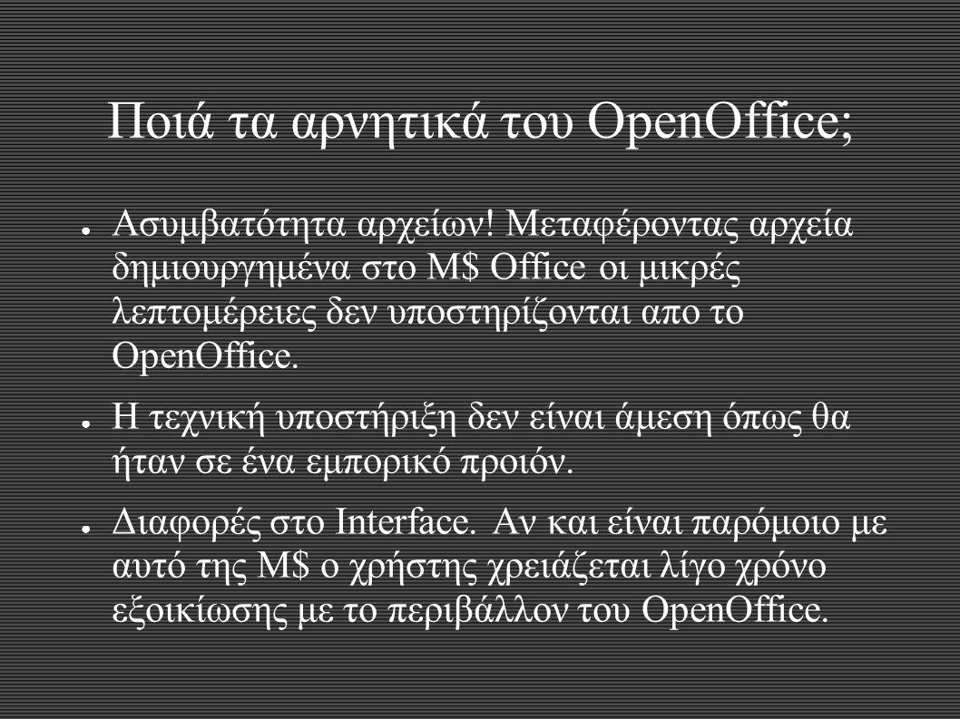Ποιά τα αρνητικά του OpenOffice; ● Ασυμβατότητα αρχείων! Μεταφέροντας αρχεία δημιουργημένα στο M$ Office οι μικρές λεπτομέρειες δεν υποστηρίζονται απο
