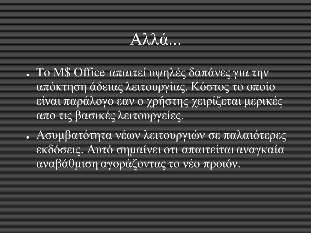 Αλλά... ● Το M$ Office απαιτεί υψηλές δαπάνες για την απόκτηση άδειας λειτουργίας. Κόστος το οποίο είναι παράλογο εαν ο χρήστης χειρίζεται μερικές απο