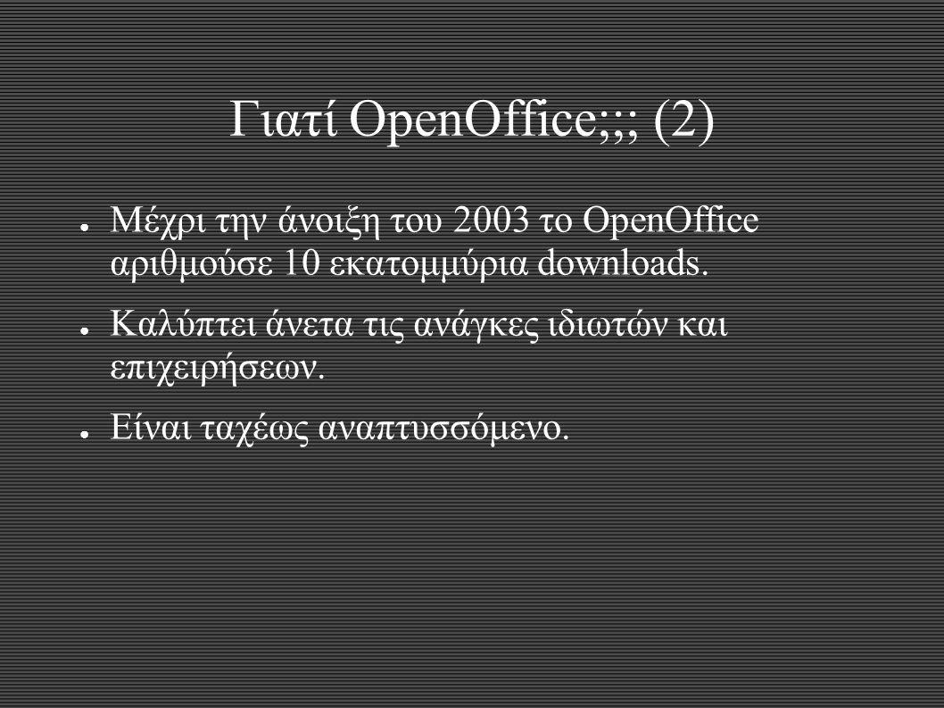 Γιατί OpenOffice;;; (2) ● Μέχρι την άνοιξη του 2003 το OpenOffice αριθμούσε 10 εκατομμύρια downloads. ● Καλύπτει άνετα τις ανάγκες ιδιωτών και επιχειρ