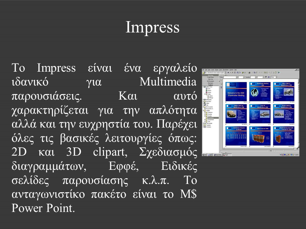 Impress Το Impress είναι ένα εργαλείο ιδανικό για Multimedia παρουσιάσεις. Και αυτό χαρακτηρίζεται για την απλότητα αλλά και την ευχρηστία του. Παρέχε