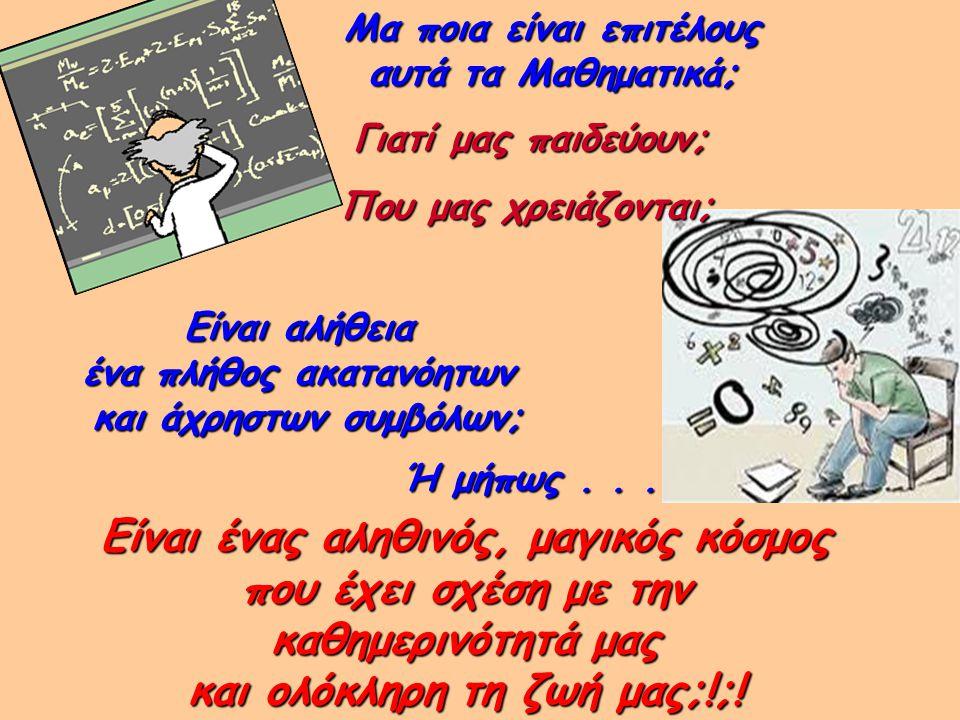 Είναι ένας αληθινός, μαγικός κόσμος που έχει σχέση με την καθημερινότητά μας και ολόκληρη τη ζωή μας;!;! Μα ποια είναι επιτέλους αυτά τα Μαθηματικά; Γ