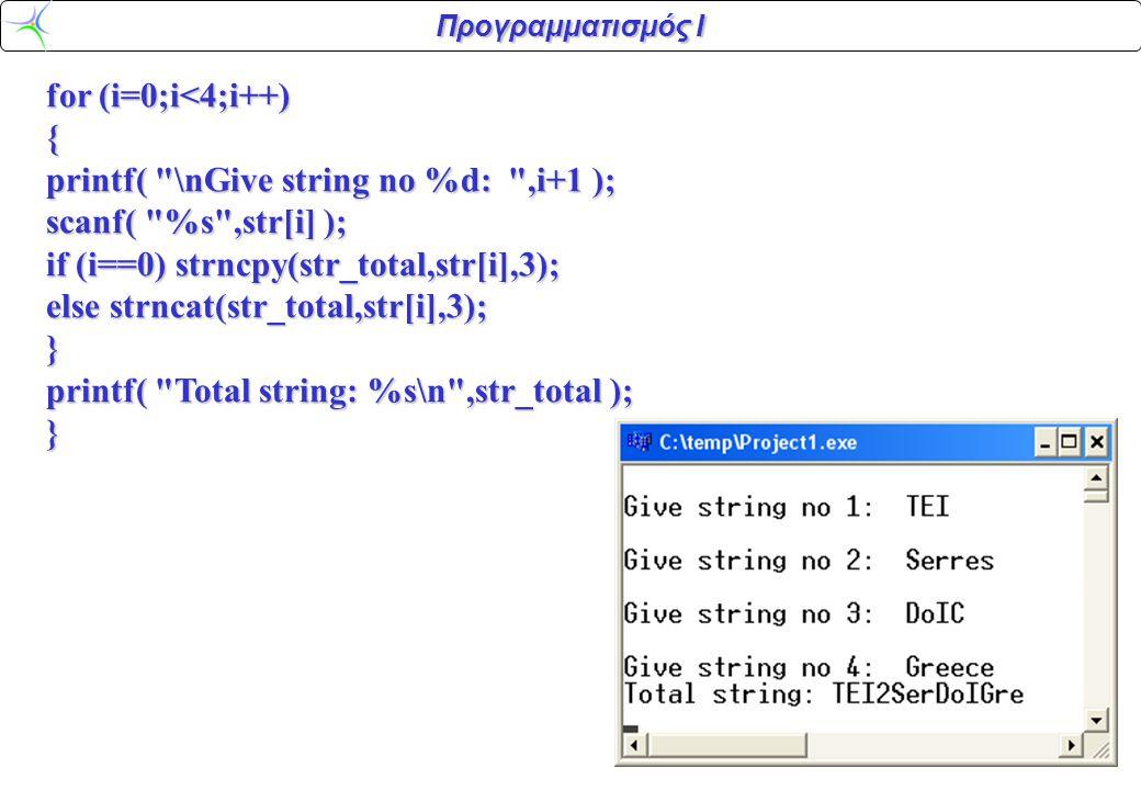 Προγραμματισμός Ι for (i=0;i<4;i++) { printf( \nGive string no %d: ,i+1 ); scanf( %s ,str[i] ); if (i==0) strncpy(str_total,str[i],3); else strncat(str_total,str[i],3); } printf( Total string: %s\n ,str_total ); }