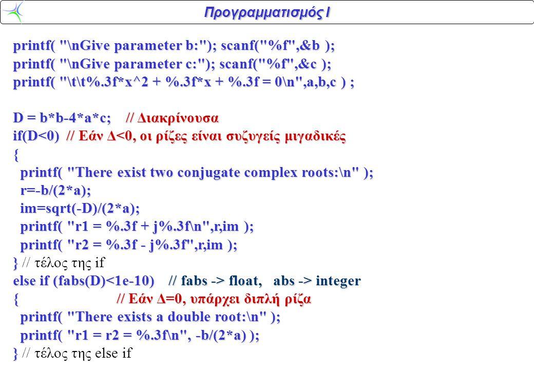 Προγραμματισμός Ι printf( \nGive parameter b: ); scanf( %f ,&b ); printf( \nGive parameter b: ); scanf( %f ,&b ); printf( \nGive parameter c: ); scanf( %f ,&c ); printf( \nGive parameter c: ); scanf( %f ,&c ); printf( \t\t%.3f*x^2 + %.3f*x + %.3f = 0\n ,a,b,c ) ; printf( \t\t%.3f*x^2 + %.3f*x + %.3f = 0\n ,a,b,c ) ; D = b*b-4*a*c; // Διακρίνουσα D = b*b-4*a*c; // Διακρίνουσα if(D<0) // Εάν Δ<0, οι ρίζες είναι συζυγείς μιγαδικές if(D<0) // Εάν Δ<0, οι ρίζες είναι συζυγείς μιγαδικές { printf( There exist two conjugate complex roots:\n ); printf( There exist two conjugate complex roots:\n ); r=-b/(2*a); r=-b/(2*a); im=sqrt(-D)/(2*a); im=sqrt(-D)/(2*a); printf( r1 = %.3f + j%.3f\n ,r,im ); printf( r1 = %.3f + j%.3f\n ,r,im ); printf( r2 = %.3f - j%.3f ,r,im ); printf( r2 = %.3f - j%.3f ,r,im ); } } // τέλος της if else if (fabs(D) float, abs -> integer else if (fabs(D) float, abs -> integer { // Εάν Δ=0, υπάρχει διπλή ρίζα { // Εάν Δ=0, υπάρχει διπλή ρίζα printf( There exists a double root:\n ); printf( There exists a double root:\n ); printf( r1 = r2 = %.3f\n , -b/(2*a) ); printf( r1 = r2 = %.3f\n , -b/(2*a) ); } } // τέλος της else if