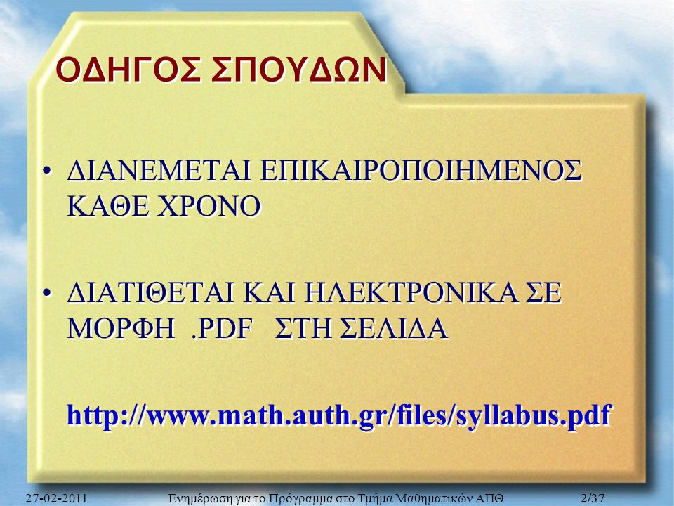 Ενημέρωση για το Πρόγραμμα στο Τμήμα Μαθηματικών ΑΠΘ 3/37 ΠΕΡΙΕΧΟΜΕΝΑ ΤΟΥ ΟΔΗΓΟΥ Μεταπτυχιακές Σπουδές: ΣΕΛΙΔΕΣ 98-133 Γενικές πληροφορίες για το Τμήμα : ΣΕΛΙΔΕΣ 7-28 Προπτυχιακές Σπουδές ΝΠΣ: ΣΕΛΙΔΕΣ 29-81 Πρόγραμμα ΕΞΕΤΑΣΕΩΝ: ΣΕΛΙΔΕΣ 82-86 Προπτυχιακές Σπουδές ΠΠΣ: ΣΕΛΙΔΕΣ 87-97 27-02-2011Ενημέρωση για το Πρόγραμμα στο Τμήμα Μαθηματικών ΑΠΘ3/37