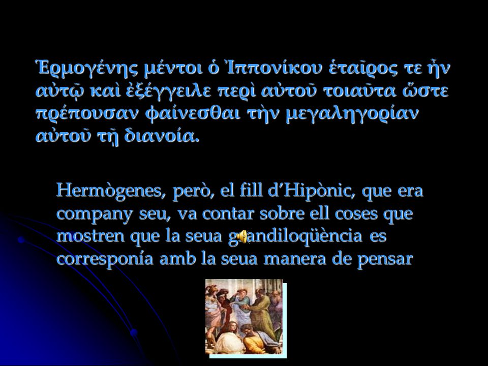 Ἑρμογένης μέντοι ὁ Ἰππονίκου ἑταῖρος τε ἦν αὐτῷ καὶ ἐξέγγειλε περὶ αὐτοῦ τοιαῦτα ὥστε πρέπουσαν φαίνεσθαι τὴν μεγαληγορίαν αὐτοῦ τῇ διανοία. Hermògene