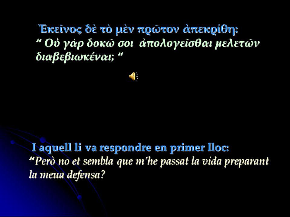 """I aquell li va respondre en primer lloc: """"Però """"Però no et sembla que m'he passat la vida preparant la meua defensa? Ἐκεῖνος δὲ τὸ μὲν πρῶτον ἀπεκρίθη"""