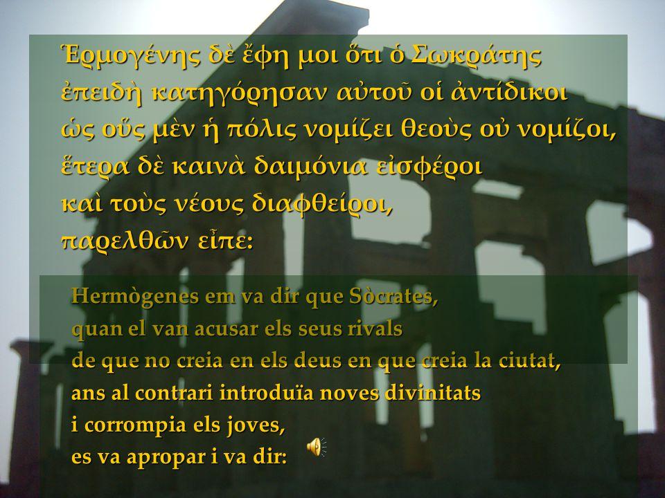 Hermògenes em va dir que Sòcrates, quan el van acusar els seus rivals de que no creia en els deus en que creia la ciutat, ans al contrari introduïa no