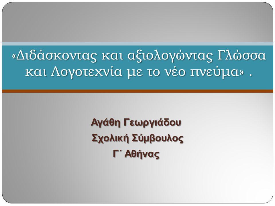 Αγάθη Γεωργιάδου Σχολική Σύμβουλος Σχολική Σύμβουλος Γ΄ Αθήνας «Διδάσκοντας και αξιολογώντας Γλώσσα και Λογοτεχνία με το νέο πνεύμα».