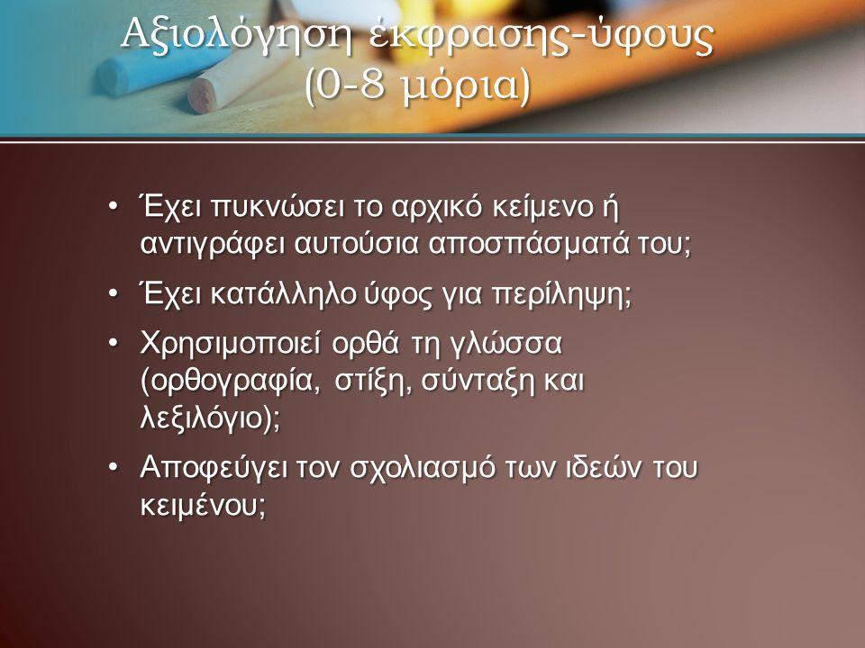 Αξιολόγηση έκφρασης-ύφους (0-8 μόρια) Έχει πυκνώσει το αρχικό κείμενο ή αντιγράφει αυτούσια αποσπάσματά του;Έχει πυκνώσει το αρχικό κείμενο ή αντιγράφει αυτούσια αποσπάσματά του; Έχει κατάλληλο ύφος για περίληψη;Έχει κατάλληλο ύφος για περίληψη; Χρησιμοποιεί ορθά τη γλώσσα (ορθογραφία, στίξη, σύνταξη και λεξιλόγιο);Χρησιμοποιεί ορθά τη γλώσσα (ορθογραφία, στίξη, σύνταξη και λεξιλόγιο); Αποφεύγει τον σχολιασμό των ιδεών του κειμένου;Αποφεύγει τον σχολιασμό των ιδεών του κειμένου;