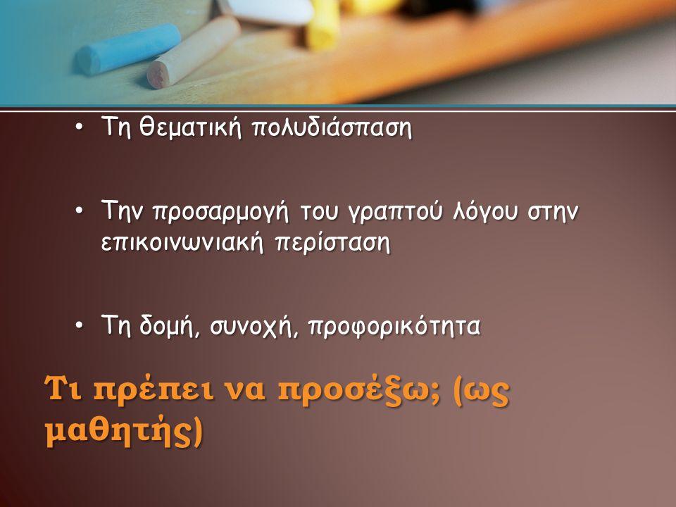 Τι πρέπει να προσέξω; (ως μαθητής) Τη θεματική πολυδιάσπαση Τη θεματική πολυδιάσπαση Την προσαρμογή του γραπτού λόγου στην επικοινωνιακή περίσταση Την προσαρμογή του γραπτού λόγου στην επικοινωνιακή περίσταση Τη δομή, συνοχή, προφορικότητα Τη δομή, συνοχή, προφορικότητα