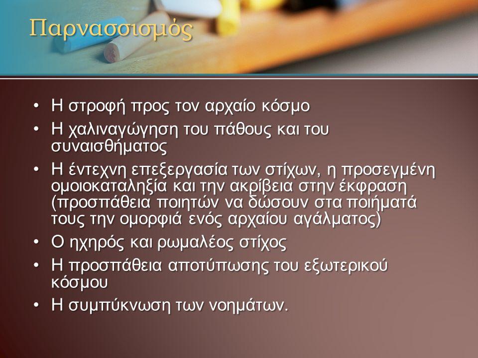 Παρνασσισμός Η στροφή προς τον αρχαίο κόσμοΗ στροφή προς τον αρχαίο κόσμο Η χαλιναγώγηση του πάθους και του συναισθήματοςΗ χαλιναγώγηση του πάθους και του συναισθήματος Η έντεχνη επεξεργασία των στίχων, η προσεγμένη ομοιοκαταληξία και την ακρίβεια στην έκφραση (προσπάθεια ποιητών να δώσουν στα ποιήματά τους την ομορφιά ενός αρχαίου αγάλματος)Η έντεχνη επεξεργασία των στίχων, η προσεγμένη ομοιοκαταληξία και την ακρίβεια στην έκφραση (προσπάθεια ποιητών να δώσουν στα ποιήματά τους την ομορφιά ενός αρχαίου αγάλματος) Ο ηχηρός και ρωμαλέος στίχοςΟ ηχηρός και ρωμαλέος στίχος Η προσπάθεια αποτύπωσης του εξωτερικού κόσμουΗ προσπάθεια αποτύπωσης του εξωτερικού κόσμου Η συμπύκνωση των νοημάτων.Η συμπύκνωση των νοημάτων.