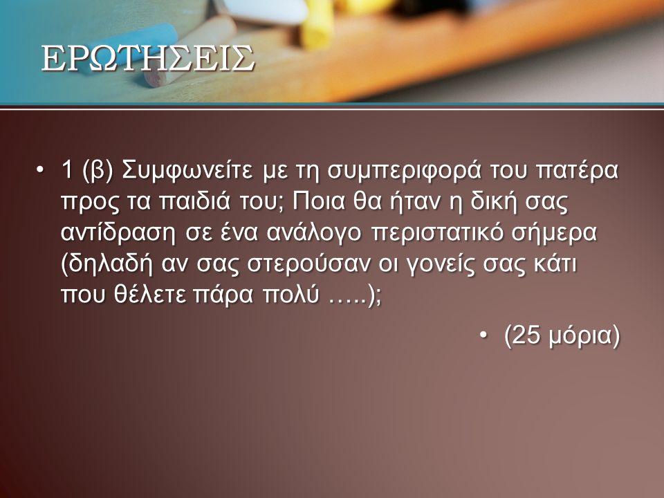 ΕΡΩΤΗΣΕΙΣ 1 (β) Συμφωνείτε με τη συμπεριφορά του πατέρα προς τα παιδιά του; Ποια θα ήταν η δική σας αντίδραση σε ένα ανάλογο περιστατικό σήμερα (δηλαδή αν σας στερούσαν οι γονείς σας κάτι που θέλετε πάρα πολύ …..);1 (β) Συμφωνείτε με τη συμπεριφορά του πατέρα προς τα παιδιά του; Ποια θα ήταν η δική σας αντίδραση σε ένα ανάλογο περιστατικό σήμερα (δηλαδή αν σας στερούσαν οι γονείς σας κάτι που θέλετε πάρα πολύ …..); (25 μόρια)(25 μόρια)