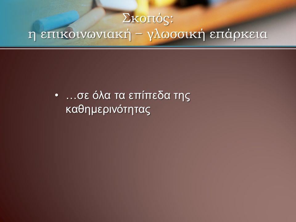 Σκοπός: η επικοινωνιακή − γλωσσική επάρκεια …σε όλα τα επίπεδα της καθημερινότητας…σε όλα τα επίπεδα της καθημερινότητας