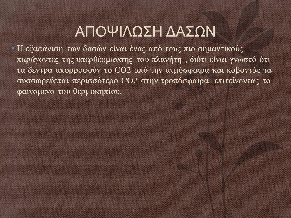 ΑΠΟΨΙΛΩΣΗ ΔΑΣΩΝ Η εξαφάνιση των δασών είναι ένας από τους πιο σημαντικούς παράγοντες της υπερθέρμανσης του πλανήτη, διότι είναι γνωστό ότι τα δέντρα α