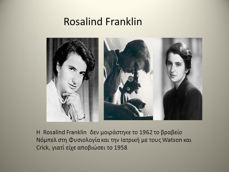 Rosalind Franklin H Rosalind Franklin δεν μοιράστηκε το 1962 το βραβείο Νόμπελ στη Φυσιολογία και την Ιατρική με τους Watson και Crick, γιατί είχε αποβιώσει το 1958