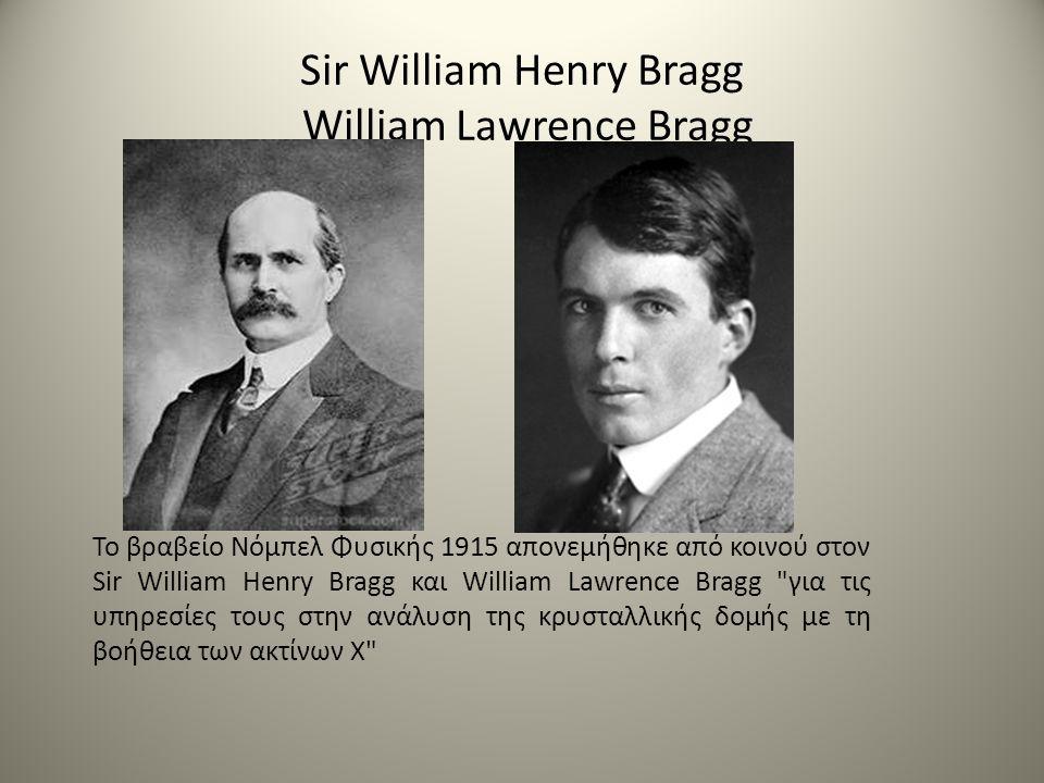 Sir William Henry Bragg William Lawrence Bragg Το βραβείο Νόμπελ Φυσικής 1915 απονεμήθηκε από κοινού στον Sir William Henry Bragg και William Lawrence Bragg για τις υπηρεσίες τους στην ανάλυση της κρυσταλλικής δομής με τη βοήθεια των ακτίνων Χ