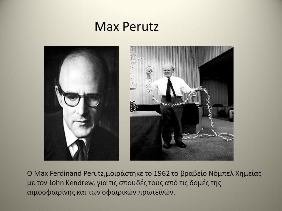 Max Perutz O Max Ferdinand Perutz,μοιράστηκε το 1962 το βραβείο Νόμπελ Χημείας με τον John Kendrew, για τις σπουδές τους από τις δομές της αιμοσφαιρίνης και των σφαιρικών πρωτεϊνών.