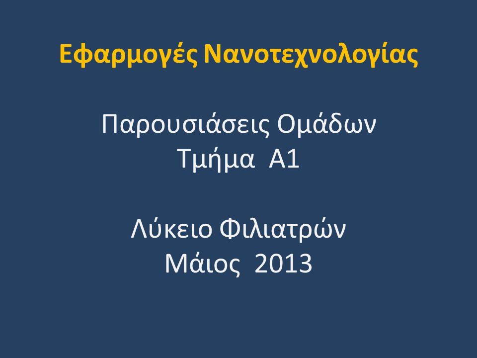 Εφαρμογές Νανοτεχνολογίας Παρουσιάσεις Ομάδων Τμήμα Α1 Λύκειο Φιλιατρών Μάιος 2013