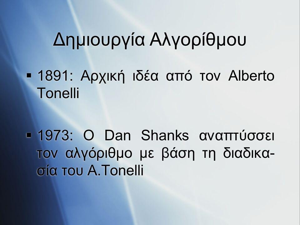 Δημιουργία Αλγορίθμου  1891: Αρχική ιδέα από τον Alberto Tonelli  1973: Ο Dan Shanks αναπτύσσει τον αλγόριθμο με βάση τη διαδικα- σία του Α.Tonelli