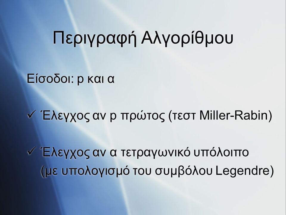 Περιγραφή Αλγορίθμου Είσοδοι: p και α Έλεγχος αν p πρώτος (τεστ Miller-Rabin) Έλεγχος αν α τετραγωνικό υπόλοιπο (με υπολογισμό του συμβόλου Legendre)