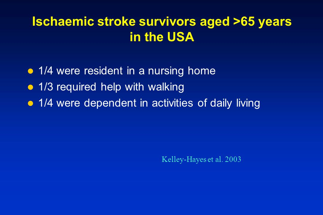 Ischaemic stroke survivors aged >65 years in the USA 1/4 were resident in a nursing home 1/3 required help with walking 1/4 were dependent in activiti